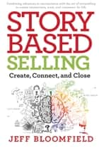 Story-Based Selling - Create, Connect, and Close ebook by Jeff Bloomfield