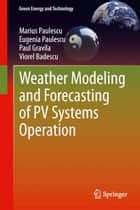 Weather Modeling and Forecasting of PV Systems Operation ebook by Marius Paulescu, Eugenia Paulescu, Paul Gravila,...