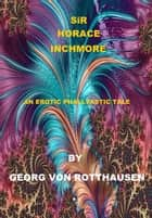 Sir Horace Inchmore - An Erotic Phalltastic Tale ebook by Georg von Rotthausen