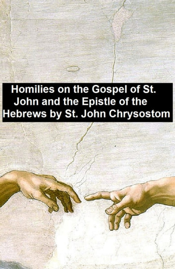 Homiles on the Gospel of St. John and the Epistle of the Hebrews ebook by Saint John Chrysostom