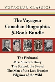 The Voyageur Canadian Biographies 5-Book Bundle - The Firebrand / Mrs. Simcoe's Diary / The Scalpel, the Sword / The Men of the Last Frontier / Pilgrims of the Wild ebook by Grey Owl,James Polk,Michael Gnarowski,Hugh Eayrs,Julie Allan,Norman Bethune Allan,Susan Ostrovsky,Sydney Gordon,Mary Quayle Innis,Elizabeth Posthuma Simcoe,William Kilbourn,Ronald Stagg