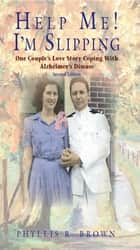 Help Me! I'm Slipping: One Couple's Love Story Coping With Alzheimer's Disease ebook by Phyllis R. Brown