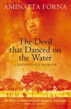 The Devil That Danced on the Water: A Daughter's Memoir ebook by Aminatta Forna