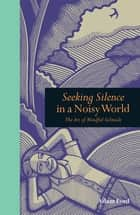 Seeking Silence in a Noisy World: The Art of Mindful Solitude ebook by Adam Ford