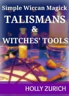 Simple Wiccan Magick Talismans and Witches' Tools ebook by Holly Zurich