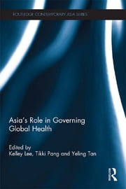 Asia's Role in Governing Global Health ebook by Kelley Lee,Tikki Pang,Yeling Tan