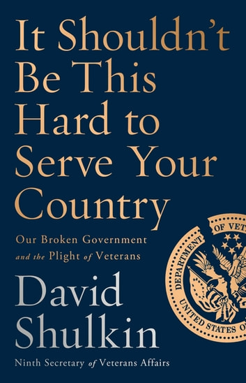 It Shouldn't Be This Hard to Serve Your Country - Our Broken Government and the Plight of Veterans ebook by David Shulkin
