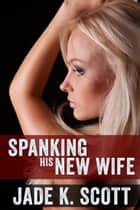 Spanking His New Wife ebook by Jade K. Scott