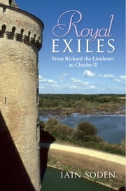 Royal Exiles - From Richard the Lionheart to Charles II ebook by Iain Soden