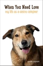 When You Need Love: My Life as a Canine Caregiver ebook by Mark Asher