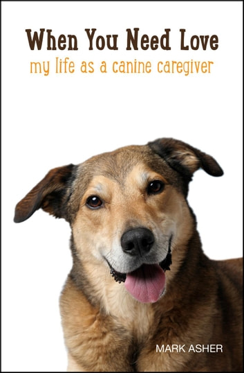 When You Need Love: My Life as a Canine Caregiver ebook by Mark J. Asher