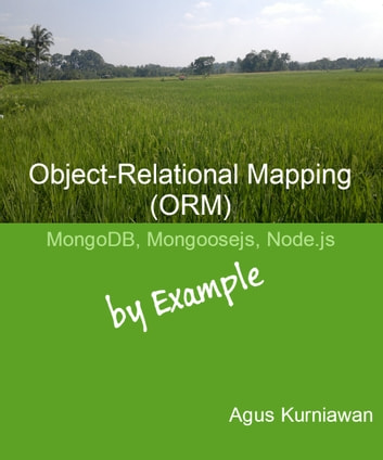 Object-Relational Mapping (ORM): MongoDB, Mongoosejs and Node.js By Example ebook by Agus Kurniawan