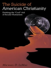 "The Suicide of American Christianity - Drinking the ""Cool""-Aid of Secular Humanism ebook by Michael D. LeMay"