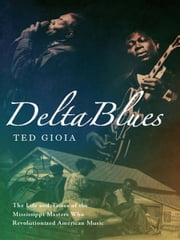 Delta Blues: The Life and Times of the Mississippi Masters Who Revolutionized American Music ebook by Ted Gioia