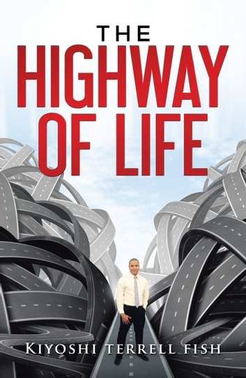The Highway of Life - Learning About Your Purpose in Life ebook by Kiyoshi Terrel Fish