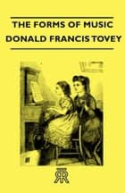 The Forms Of Music ebook by Donald Francis Tovey