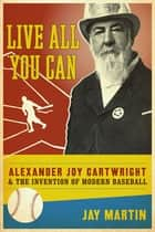 Live All You Can - Alexander Joy Cartwright and the Invention of Modern Baseball ebook by Jay Martin