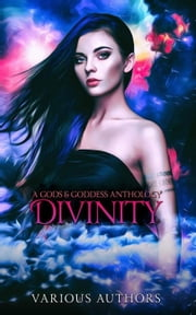 Divinity: A Gods & Goddesses Anthology ebook by Adam Johnson, AJ Mullican, Amari Ara Dreamer,...