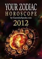 Your Zodiac Horoscope by GaneshaSpeaks.com: 2012 ebook by GaneshaSpeaks.com