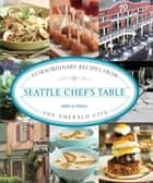 Seattle Chef's Table - Extraordinary Recipes from the Emerald City ebook by James Fraioli
