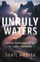 Unruly Waters - How Rains, Rivers, Coasts, and Seas Have Shaped Asia's History ebook by Sunil Amrith