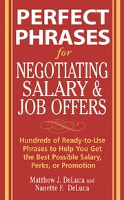 Perfect Phrases for Negotiating Salary and Job Offers: Hundreds of Ready-to-Use Phrases to Help You Get the Best Possible Salary, Perks or Promotion ebook by Matthew DeLuca,Nanette DeLuca