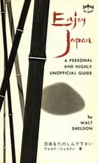 Enjoy Japan - A Personal and highly unofficial Guide ebook by Walt Sheldon