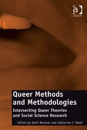 Queer Methods and Methodologies - Intersecting Queer Theories and Social Science Research ebook by Dr Catherine J Nash,Professor Kath Browne