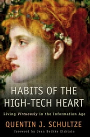 Habits of the High-Tech Heart - Living Virtuously in the Information Age ebook by Quentin J. Schultze,Jean Elshtain
