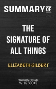 Summary of The Signature of All Things: A Novel by Elizabeth Gilbert | Trivia/Quiz for Fans ebook by Whiz Books