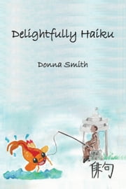 Delightfully Haiku ebook by Donna M Smith