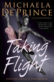 Taking Flight: From War Orphan to Star Ballerina ebook by Michaela DePrince,Elaine Deprince