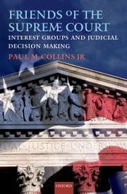 Friends of the Supreme Court: Interest Groups and Judicial Decision Making ebook by Paul M. Collins, Jr.