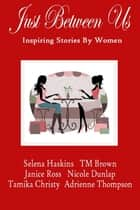Just Between Us- Inspiring Stories by Women ebook by Selena Haskins, Adrienne Thompson, T.M. Brown,...