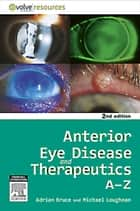 Anterior Eye Disease and Therapeutics A-Z ebook by Adrian S. Bruce, Michael Stephen Loughnan