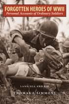 Forgotten Heroes of World War II - Personal Accounts of Ordinary Soldiers—Land, Sea, and Air ebook by Thomas E. Simmons