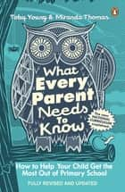What Every Parent Needs to Know - How to Help Your Child Get the Most Out of Primary School ebook by Toby Young, Miranda Thomas