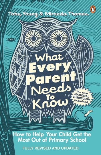 What Every Parent Needs to Know - How to Help Your Child Get the Most Out of Primary School eBook by Toby Young,Miranda Thomas