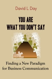 You Are What You Don't Say: Finding a New Paradigm for Business Communication ebook by David L. Day