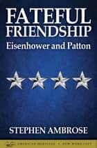 Fateful Friendship: Eisenhower and Patton eBook by Stephen E. Ambrose