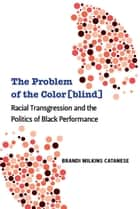The Problem of the Color[blind] - Racial Transgression and the Politics of Black Performance ebook by Brandi W Catanese