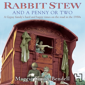 Rabbit Stew And A Penny Or Two - A Gypsy Family's Hard and Happy Times on the Road in the 1950s audiobook by Maggie Smith-Bendell