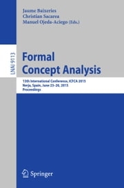 Formal Concept Analysis - 13th International Conference, ICFCA 2015, Nerja, Spain, June 23-26, 2015, Proceedings ebook by Jaume Baixeries,Christian Sacarea,Manuel Ojeda-Aciego