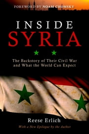 Inside Syria - The Backstory of Their Civil War and What the World Can Expect ebook by Reese Erlich,Noam Chomsky