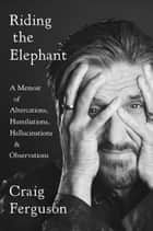 Riding the Elephant - A Memoir of Altercations, Humiliations, Hallucinations, and Observations ebook by Craig Ferguson