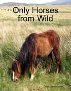 Only Horses from Wild eBook by David James Smith