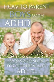How to Parent Boys with ADHD: Lessons and Secrets for Children with ADHD ebook by Mark Beams