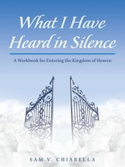 What I Have Heard in Silence - A Workbook for Entering the Kingdom of Heaven ebook by Sam V. Chiarella