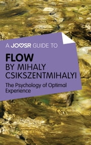 A Joosr Guide to… Flow by Mihaly Csikszentmihalyi: The Psychology of Optimal Experience ebook by Joosr