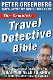 The Complete Travel Detective Bible - The Consummate Insider Tells You What You Need to Know in an Increasingly Complex World ebook by Peter Greenberg